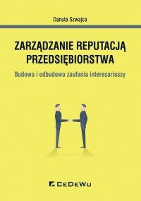 Zarządzanie reputacją przedsiębiorstwa. Budowa i odbudowa zaufania interesariuszy - Danuta Szwajca - ebook