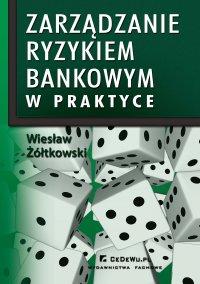 Zarządzanie ryzykiem bankowym w praktyce w kontekście nowej umowy kapitałowej (BASEL II) - Wiesław Żółtkowski - ebook