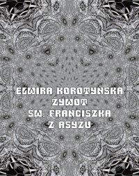 Żywot św. Franciszka z Asyżu - Elwira Karataj-Korotyńska - ebook