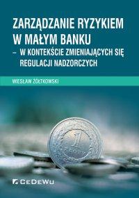 Zarządzanie ryzykiem w małym banku – w kontekście zmieniających się regulacji nadzorczych - Wiesław Żółtkowski - ebook