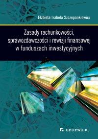 Zasady rachunkowości, sprawozdawczości i rewizji finansowej w funduszach inwestycyjnych - dr Elżbieta Izabela Szczepankiewicz - ebook