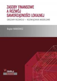 Zasoby finansowe a rozwój samorządności lokalnej. Obszary rozwoju – rozwiązania modelowe - Bogdan Wankiewicz - ebook