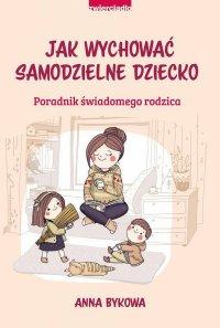 Jak wychować samodzielne dziecko - Anna Bykowa - ebook