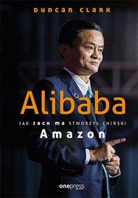 Alibaba. Jak Jack Ma stworzył chiński Amazon - Duncan Clark - ebook