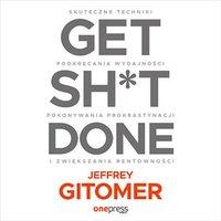 Get Sh*t Done. Skuteczne techniki podkręcania wydajności, pokonywania prokrastynacji i zwiększania rentowności - Jeffrey Gitomer - audiobook