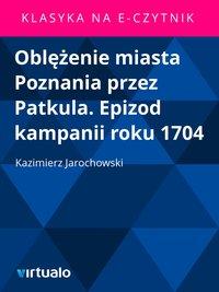 Oblężenie miasta Poznania przez Patkula. Epizod kampanii roku 1704