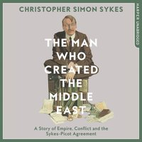 Man Who Created the Middle East - Christopher Simon Sykes - audiobook