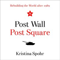 Post Wall, Post Square: Rebuilding the World after 1989 - Kristina Spohr - audiobook