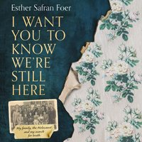 I Want You to Know We're Still Here: My family, the Holocaust and my search for truth - Esther Safran Foer - audiobook