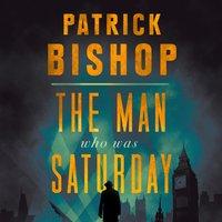 Man Who Was Saturday - Patrick Bishop - audiobook