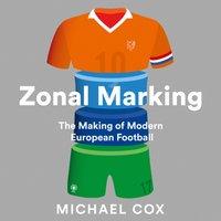 Zonal Marking: The Making of Modern European Football - Michael Cox - audiobook