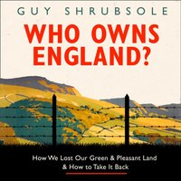 Who Owns England?: How We Lost Our Green and Pleasant Land, and How to Take It Back - Guy Shrubsole - audiobook