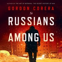 Russians Among Us: Sleeper Cells, Ghost Stories and the Hunt for Putin's Agents - Gordon Corera - audiobook