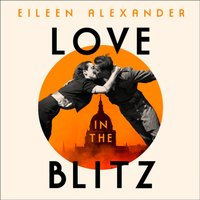 Love in the Blitz: The Greatest Lost Love Letters of the Second World War - Eileen Alexander - audiobook