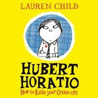 Hubert Horatio: How to Raise Your Grown-Ups - Lauren Child - audiobook