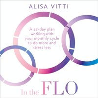 In the FLO: A 28-day plan working with your monthly cycle to do more and stress less - Alisa Vitti - audiobook