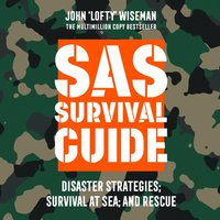 SAS Survival Guide - Disaster Strategies; Survival at Sea; and Rescue: The Ultimate Guide to Surviving Anywhere - John 'Lofty' Wiseman - audiobook
