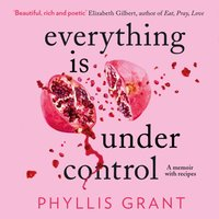 Everything is Under Control: A Memoir with Recipes - Phyllis Grant - audiobook