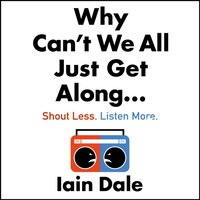 Why Can't We All Just Get Along: Shout Less. Listen More. - Iain Dale - audiobook
