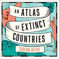 Atlas of Extinct Countries: The Remarkable (and Occasionally Ridiculous) Stories of 48 Nations that Fell off the Map - Gideon Defoe - audiobook