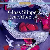 Glass Slippers, Ever After, and Me - Julie Wright - audiobook