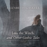Lois the Witch, and Other Gothic Tales - Elizabeth Gaskell - audiobook