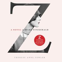Z: A Novel of Zelda Fitzgerald - Therese Anne Fowler - audiobook