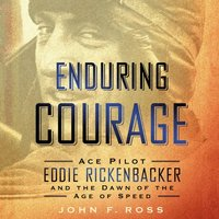 Enduring Courage: Ace Pilot Eddie Rickenbacker and the Dawn of the Age of Speed - John F. Ross - audiobook