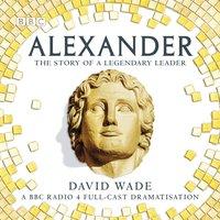 Alexander: The Story of A Legendary Leader - David Wade - audiobook