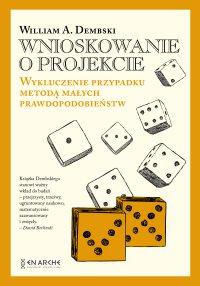 Wnioskowanie o projekcie. Wykluczenie przypadku metodą małych prawdopodobieństw - William A. Dembski - ebook