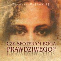 Czy spotykam Boga prawdziwego. Biblijne obrazy Boga pomocą w odkrywaniu Jego Prawdziwego Oblicza - Tadeusz Hajduk SJ - audiobook