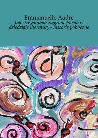 Jak otrzymałem Nagrodę Nobla w dziedzinie literatury - historie poboczne - Emmanuelle Audre - ebook