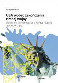 USA wobec zakończenia zimnej wojny. Liberalny consensus ery końca historii (1989–2000) - Grzegorz Nycz - ebook
