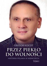 Przez piekło do wolności. Historia Polaka w Niemczech. Tom I - Gregor Kocot - ebook
