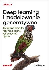 Deep learning i modelowanie generatywne. Jak nauczyć komputer malowania, pisania, komponowania i grania - David Foster - ebook