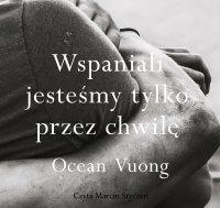 Wspaniali jesteśmy tylko przez chwilę - Ocean Vuong - audiobook