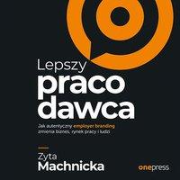Lepszy pracodawca. Jak autentyczny employer branding zmienia biznes, rynek pracy i ludzi - Zyta Machnicka - audiobook