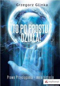To po prostu działa! Prawo Przyciągania moja historia - Grzegorz Glinka - ebook