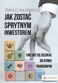 Jak zostać sprytnym inwestorem i nie dać się oszukać na rynku finansowym - Majkowycz Tomasz - ebook