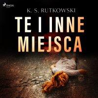 Te i inne miejsca - K. S. Rutkowski - audiobook