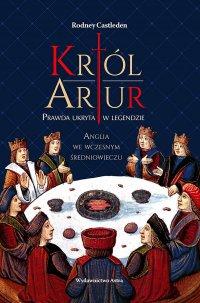 Król Artur. Prawda ukryta w legendzie - Rodney Castleden - ebook