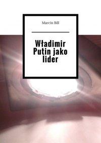 Władimir Putin jako lider - Marcin Bill - ebook