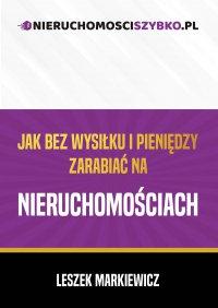 Jak bez wysiłku i pieniędzy zarabiać na nieruchomościach - Leszek Markiewicz - ebook