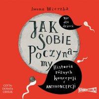 Jak sobie poczynamy. Historia różnych koncepcji i antykoncepcji - Iwona Wierzba - audiobook