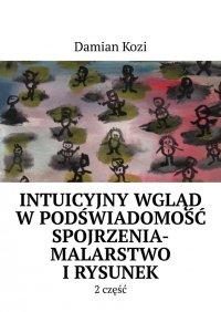 Damian Kozi- Intuicyjny wgląd wpodświadomość spojrzenia-malarstwo irysunek- 2 część - Damian Kozi - ebook