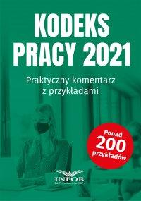 Kodeks Pracy 2021.Praktyczny komentarz z przykładami - Opracowanie zbiorowe - ebook