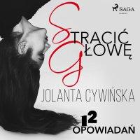 Stracić głowę - 12 opowiadań - Jolanta Cywińska - audiobook