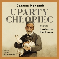 Uparty chłopiec. Biografia Ludwika Pasteura - Janusz Korczak - audiobook