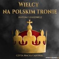 Wielcy na polskim tronie - Antoni Lenkiewicz - audiobook