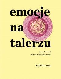 Emocje na talerzu. Jak odbudować zdrową relację z jedzeniem - Elżbieta Lange - ebook